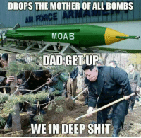 """<p>When shit is about to hit the fan via /r/memes <a href=""""http://ift.tt/2oA8zFp"""">http://ift.tt/2oA8zFp</a></p>: DROPS THE MOTHER OF ALL BOMBS  MOAB  DAD GETUP  WE IN DEEP SHIT <p>When shit is about to hit the fan via /r/memes <a href=""""http://ift.tt/2oA8zFp"""">http://ift.tt/2oA8zFp</a></p>"""