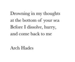 drowning: Drowning in my thoughts  at the bottom of your sea  Before I dissolve, hurry  and come back to me  Arch Hades