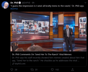 """WE DID IT!!: @DrPhil · 9h  Dr. Phil  """"I guess the impression is I send all bratty teens to the ranch,"""" Dr. Phil says.  #DrPhil  SEND TM TO  THE BANCE  r.  TO THE RANCH  Dr. Phil Comments On 'Send Her To The Ranch' Viral Memes  Dr. Phil says his staff recently showed him memes created about him that  say, """"Send her to the ranch."""" He chuckles as he addresses the viral ..  S drphil.com  O 28  27 20  192 WE DID IT!!"""