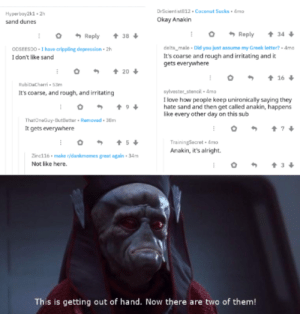You underestimate my reddit searching power: DrScientist812 . Coconut Sucks Amo  Hyperboy2k1 - 2h  sand dunes  Okay Anakin  + 34  * Reply  + 38 +  Reply  ODSEESDO - I have crippling depression - 2h  I don't like sand  delta_male - Did you just assume my Greek lotter? - Amo  It's coarse and rough and irritating and it  gets everywhere  + 20  + 16  RubiDacharri - 53m  It's coarse, and rough, and irritating  sylvester_stencil - 4mo  I love how people keep unironically saying they  hate sand and then get called anakin, happens  like every other day on this sub  ThatOneGuy-ButBetter • Ramovad - 38m  It gets everywhere  + 5+  TrainingSecret 4mo  Anakin, it's alright.  Zinc116 • make r/dankmemes great again • 34m  Not like here.  This is getting out of hand. Now there are two of them! You underestimate my reddit searching power