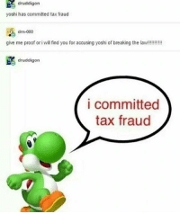 Funny, God, and Memes: druddigon  yoshi has committed tax fraud  drn-000  give me proof or i will find you for accusing yoshi of breaking the la!!!!!  druddigorn  i committed  tax fraud Yoshi is a criminal, we got all the evidence needed... Follow me ( @god.of.appleysauce )for more funny tumblr and textpost