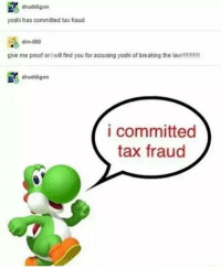 tax: druddigon  yoshi has committed tax fraud  drn-000  give me proof or i vil find you for accusing yoshi of breaking the law!!!!!!!!!!!  druddigon  i committed  tax fraud