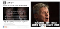 drug testing: Drudge Report  mins  TRUMP CALLS FOR DRUG TEST BEFORE DEBATE  POLL: Should Hillary and Trump be  drug tested before the debate?  POLL: Should Hillary and Trump be drug tested  before the debate?  conservative outlitters com  OBO  526 Comments Ba7 Shares  NEVERMIND. IDONTTHINKI  SHOULD BEIN THE DEBATES EITHER