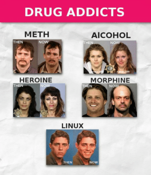 drug addicts: DRUG ADDICTS  METH  AICOHOL  THEN  THEN  NOW  NOW  ary 200  August 2008  HEROINE  THEN  MORPHINE  THEN  NOW  NOW  LINUX  THEN  NOW drug addicts