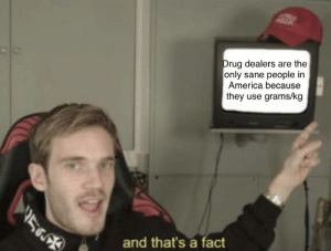 Gonna get some triggered Americans by wollfey MORE MEMES: Drug dealers are the  only sane people in  America because  they use grams/kg  V5  and that's a fact Gonna get some triggered Americans by wollfey MORE MEMES