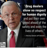 "Memes, News, and Respect: ""Drug dealers  show no respect  for human dignity  and put their own  greed ahead of the  safety and even the  lives of others.""  -Attorney General Jeff Sessions  FOX  NEWS  chan ne  REUTERS/Joshua Roberts Attorney General Jeff Sessions released a statement after President DonaldTrump's speech on opioids Monday, in which the president laid out a plan that calls for harsher sentences - and even the death penalty - for drug traffickers."