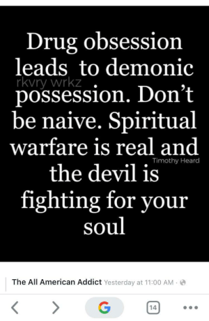 Beware of the drug demons.: Drug obsession  leads to demonic  rkvry wrkz  possession. Don't  be naive. Spiritual  warfare is real and  Timothy Heard  the devil is  fighting for your  soul  The All American Addict Yesterday at 11:00 AM O  14  .. Beware of the drug demons.