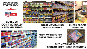"""Pressure, Starter Packs, and Blood Pressure: DRUG STORE  STARTERPACK  RITE  AID  CVS  pharmacy  hp  gi  DON'T ACTUALLY  NEED ANYTHING  STARE AT VITAMINS  FOR 30 MINUTES  CHECK BLOOD  PRESSURE  te'  Colgate  Coigate  Colgate  Colgat  NOT PAYING $8 FOR  CREST 3D BULLSHIT""""  lgate  Colgate  te  Colge  #6  BUY NOTHING BUT  SCRATCH OFF.. LOSE INSTANTLY Drug store pharmacy Starterpack"""