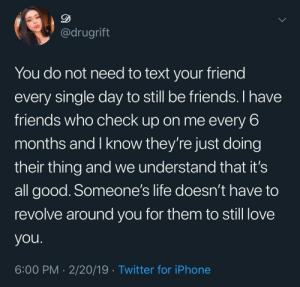 True friendship: @drugrift  You do not need to text your friend  every single day to still be friends. I have  friends who check up on me every 6  months and I know they're just doing  their thing and we understand that it's  all good. Someone's life doesn't have to  revolve around you for them to still love  you  6:00 PM 2/20/19 Twitter for iPhone True friendship