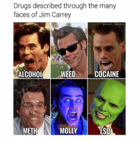 Drugs, Jim Carrey, and Molly: Drugs described through the many  faces of Jim Carrey  osean- speezy  ALCOHOL EEDCo  COCAINE  METH  MOLLY  SD Which Jim are you? 😂 @sean_speezy