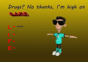 L.I.F.E > Drugs: Drugs? No thanks, I'm high on  meth L.I.F.E > Drugs