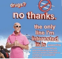 Drugs, Fuck, and Like: drugs?  no thanks.  the only  line i'm  wholethome  oginterested  Unii's supporting  through ur hardships  ariuth  r and motivating the fuck  out ofu when u feel like ur  unable to accomplish  anything