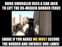 jack: DRUGSMUGGLER USES A CAR JACK  TO LIFT THE US-MEXICO BORDER FENCE  SHAREIFYOU AGREE WE MUST SECURE  THE BORDERANDENFORCE OUR LAWS!