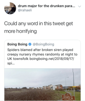Creepy, Spiders, and Word: drum major for the drunken para...  @rahaeli  Could any word in this tweet get  more horrifying  Boing Boing @BoingBoing  Spiders blamed after broken siren played  creepy nursery rhymes randomly at night to  UK townsfolk boingboing.net/2018/09/17/  spi.  WELCOME TO  PSWICH