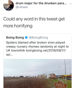 Creepy, Spiders, and Word: drum major for the drunken para  @rahaeli  Could any word in this tweet get  more horrifying  Boing Boing Φ @BoingBoing  Spiders blamed after broken siren played  creepy nursery rhymes randomly at night to  UK townsfolk boingboing.net/2018/09/17/  spi..  WELCOME TO  PSWICH  OUNTY TOWN  SUF
