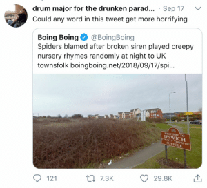 Creepy, Spiders, and Word: drum major for the drunken parad . Sep 17  Could any word in this tweet get more horrifying  Boing Boing@BoingBoing  Spiders blamed after broken siren played creepy  nursery rhymes randomly at night to UK  townsfolk boingboing.net/2018/09/17/spi...  WELCOME TO  IPSWICH  COUNTY TOWN O  SUFFOLK  29.8K  121  7.3K