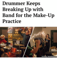 """He starts this huge fight about nothing and leaves the band. Two hours later, he's sobbing uncontrollably into the phone and begging us to take him back."": Drummer Keeps  Breaking Up with  Band for the Make-Up  Practice  BEACH  LONGITTU  Full  Story: thehardtimes.net ""He starts this huge fight about nothing and leaves the band. Two hours later, he's sobbing uncontrollably into the phone and begging us to take him back."""