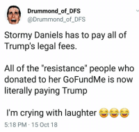 "Crying, Trump, and Monday: Drummond of DFS  @Drummond_of_DFS  Stormy Daniels has to pay all of  Trump's legal fees  All of the ""resistance"" people who  donated to her GoFundMe is now  literally paying Trump  I'm crying with laughter  5:18 PM 15 Oct 18 And it's only MONDAY"
