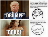 "Le SJWs are total hypocrites: DRUMPF""  ""BRUCE""  ""It's funny because his grandfather's  name was Drumpf before he changed  it at Ellis Island, so we should call him  that from now on because it's his real  name! LOLOLOL!""  ""Whoa, not cool. We need to call  everyone by the name they choose  to identify with Le SJWs are total hypocrites"