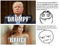 "No double standard here: ""DRUMPF""  RUC  ""It's funny because his grandfather's  name was Drumpf before he changed  it at Ellis Island, so we should call him  that from now on because it's his real  name! LOLOLOL!""  ""Whoa, not cool. We need to call  everyone by the name they choose  to identify with."" No double standard here"