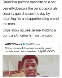 """America, Chicago, and Church: Drunk bar patrons open fire on a bar.  Jemel Roberson, the bar's black male  security guard, saves the day by  returning fire and apprehending one of  the men.  Cops show up, see Jermel holding a  gun...and murder him on the spot.  WGN TV News @WGNNews  Officer shoots, kills armed security guard  outside south suburban bar bit.ly/2PmG6C3 Via: @shaunking URGENT. On Sunday morning, with the threat of another mass shooting underway, yet another good guy with a gun was shot and killed – this time by police. He was black. 26 year old Jemel Roberson, of Chicago, was a beloved church musician who played both drums and the keyboard for churches all over the city. Like most local church musicians, he had another job on the side to help pay the bills. He worked as an armed security guard for clubs and bars. With the mass shooting in the country bar in Thousand Oaks, California happening just days earlier, security guards across the country in similar venues were on high alert. At 4 A.M. on Sunday morning, at Manny's Blue Room Bar in the small town of Robbins, Illinois, Jemel Roberson was forced to ask a group of drunk men to leave the bar. Suddenly, according to witnesses, one of the men came back with a gun into the bar and opened fire. Enter the good guy with a gun. Jemel Roberson bravely entered the fray, returned fire, then chased a man down outside, and held him down until police arrived. Family and friends say that he hoped to actually become a police officer himself one day. Right now we should be hearing about how Jemel Roberson, the hero, the church musician, who refused to allow people to harmed on his watch, and bravely brought a gunman to justice. But this is America. And what we are all seeing is that being a """"good guy with a gun,"""" while black, might get you killed by people who simply cannot imagine that you are there to help. As reported by WGN, """"""""Everybody was screaming out, 'he was a security guard,' and they basically saw a blac"""