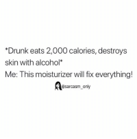 "Drunk, Funny, and Memes: *Drunk eats 2,000 calories, destroys  skin with alcohol""*  Me: This moisturizer will fix everything!  @sarcasm_only SarcasmOnly"