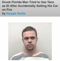 Today, I found my hero 😂😂: Drunk Florida Man Tried to Use Taco  as ID After Accidentally Setting His Car  on Fire  by Reggie Noble Today, I found my hero 😂😂