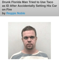 me irl: Drunk Florida Man Tried to Use Taco  as ID After Accidentally Setting His Car  on Fire  by Reggie Noble me irl