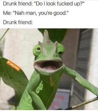 """Chill, Drunk, and Memes: Drunk friend: """"Do l look fucked up?""""  Me: """"Nah man, you're good.""""  Drunk friend: Chill, you're good 😂🤦♂️ WSHH"""