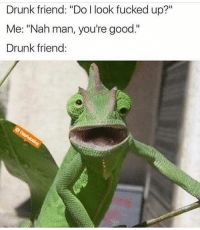 "Drunk, Fam, and Funny: Drunk friend: ""Do l look fucked up?""  Me: ""Nah man, you're good.""  Drunk friend You good fam lol"