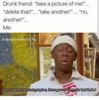 "Drunk, Phone, and Girl Memes: Drunk friend: ""take a picture of me!""  ""delete that!"".. ""take another!"" ....""no,  another!'""  Me:  IG @HOEGIVESNOF  Don't blame the photographer blame yourparentsforbadDNA Take your phone and shut your mouth 🙄"