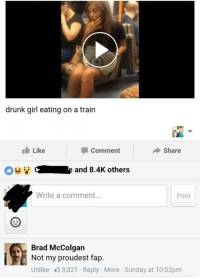 drunk girl eating on a train  Like  Share  Comment  and 8.4K others  Write a comment  Post  A Brad McColgan  Not my proudest fap.  Unlike 3,021 Reply More Sunday at 10:02pm 💦💦