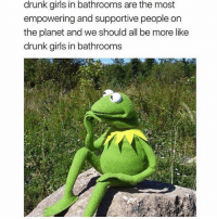 Drunk, Funny, and Girls: drunk girls in bathrooms are the most  empowering and supportive people on  the planet and we should all be more like  drunk girls in bathrooms