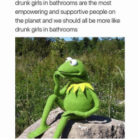 Drunk, Facts, and Girls: drunk girls in bathrooms are the most  empowering and supportive people on  the planet and we should all be more like  drunk girls in bathrooms 😂 facts