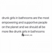 Drunk, Funny, and Girls: drunk girls in bathrooms are the most  empowering and supportive people  on the planet and we should all be  more like drunk girls in bathrooms  @sarcasm_only SarcasmOnly