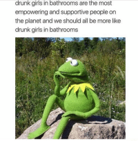 Drunk, Girls, and Planet: drunk girls in bathrooms are the most  empowering and supportive people on  the planet and we should all be more like  drunk girls in bathrooms
