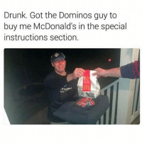 Drunk, McDonalds, and Memes: Drunk. Got the Dominos guy to  buy me McDonald's in the special  instructions section. { funnytumblr textposts funnytextpost tumblr funnytumblrpost tumblrfunny followme tumblrfunny textpost tumblrpost haha shoutout}