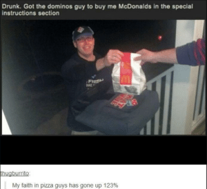 Drunk, McDonalds, and Pizza: Drunk. Got the dominos guy to buy me McDonalds in the special  instructions section  FIESH  DKE  thugburrito  My faith in pizza guys has gone up 123% He is a godsend