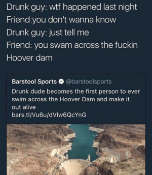 Alive, Drunk, and Dude: Drunk guy: wtf happened last night  Friend:you don't wanna know  Drunk guy: just tell me  Friend: you swam across the fuckin  Hoover dam  Barstool Sports @barstoolsports  Drunk dude becomes the first person to ever  swim across the Hoover Dam and make it  out alive  bars.tl/Vu6u/dVlw6QcYnG