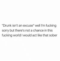 "Fair point🤣: ""Drunk isn't an excuse"" well I'm fucking  sorry but there's not a chance in this  fucking world I would act like that sober Fair point🤣"
