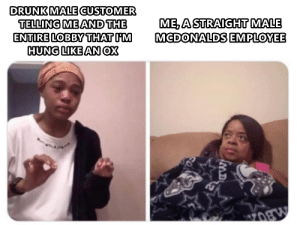 Drunk, McDonalds, and Irl: DRUNK MALE CUSTOMER  TELLING ME AND THE  ENTIRE LOBBY THAT IM  HUNG LIKE AN OX  ME, A STRAIGHT MALE  MCDONALDS EMPLOYEE me irl