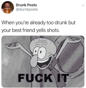Best Friend, Dank, and Drunk: Drunk Posts  @durnkposts  When you're already too drunk but  your best friend yells shots.  FUCKIT EVERYBODYYYYYYYYYYY