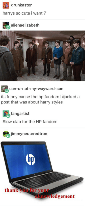 congrats HP: drunkaster  harrys  so cute i want 7  alienaelizabeth  can-u-not-my-wayward-son  its funny cause the hp fandom hijacked a  post that was about harry styles  fangartist  Slow clap for the HP fandom  jimmyneuteredtron  hp  thankoor your  knowledgement congrats HP
