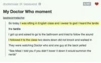 """the tardis: drunkensage taasquared  9,181  My Doctor Who moment  bookwormstache:  So today I was sitting in English class and i swear to god I heard the tardis  the tardis  I got up and asked to go to the bathroom and tried to follow the sound  I followed it to the class two doors down did not knock and walked in  They were watching Doctor who and one guy at the back yelled  """"See Miss! I told you if you didn't lower it down it would summon the  nerds"""""""