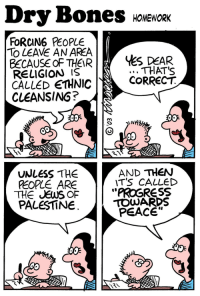 """Bones, Tumblr, and Twitter: Dry Bones NNENORe  ES HOMEWORK  FORCING PEOPLE  LEAVE AN AREA  BECAUSE OF THEIRHES DER  RELIGION IS  CALLED ETHNIC  CLEANSING?  THAT'S  CORRECT  AND THEN  T'S CALLED  UNLESS THE  PEOPLE ARE  THE JEWS OF  PALESTINE  """"PKOGRESS  TOWARDS  PEACE""""  Co  嘣쎄 <p><a href=""""http://blog.eretzyisrael.org/post/118155683628/ethnic-cleansing-via-drybonescartoon"""" class=""""tumblr_blog"""">eretzyisrael</a>:</p>  <blockquote><h2>Ethnic Cleansing</h2><p>via: <a href=""""https://twitter.com/drybonescartoon"""">@drybonescartoon</a><br/></p></blockquote>"""