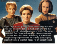 Girls, Memes, and Star Trek: DS9VGRConfessions.tumblr.com  hen I was in fifth grade, my teacher told me that boys  were just inherently better at math than girls and that I  shouldn't even try studying science or math. That same  year Star Trek: Voyager premiered. Seeing Janeway  B'Elanna, Kes, and Seven all working in science and  engineering helped inspire me to keep pursuing my  dream of being a scientist. loday im an astrophysicist.