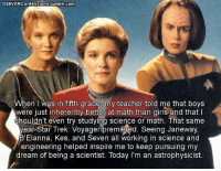 Girls, Memes, and Star Trek: Ds9VGRConfessions tumblr.com  When I was in fifth grade, my teacher told me that boys  were just inherently better at math than girls and that I  Shouldn't even try studying science or math. That same  year Star Trek: Voyager premiered. Seeing Janeway,  B'Elanna, Kes, and Seven all working in science and  engineering helped inspire me to keep pursuing my  dream of being a scientist. Today I'm an astrophysicist.