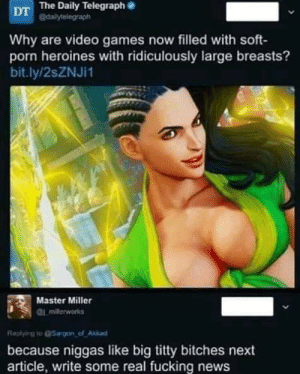 Dank, Fucking, and Memes: DT The Daily Telegraph e  dailytelegraph  Why are video games now filled with soft-  porn heroines with ridiculously large breasts?  bit.ly/2sZNJi1  Master Miller  Replying o @Sargon of Akkad  because niggas like big titty bitches next  article, write some real fucking news Real news by TractG MORE MEMES