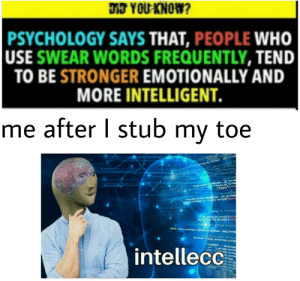 """Intelligence 100: DT YOU KNOW?  PSYCHOLOGY SAYS THAT, PEOPLE WHO  USE SWEAR WORDS FREQUENTLY, TEND  TO BE STRONGER EMOTIONALLY AND  MORE INTELLIGENT.  me after I stub  toe  my  telse.  (""""beego  je ww. d de  (hewpe  (whibo,"""" tibe  MOMEN  m .r  bo vomin  bos  intellecc Intelligence 100"""