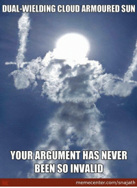 DUAL-WIELDING CLOUD ARMOURED SUN  YOUR ARGUMENT HAS NEVER  BEEN SO INVALID  memecenter.com/snajath Argument invalid!